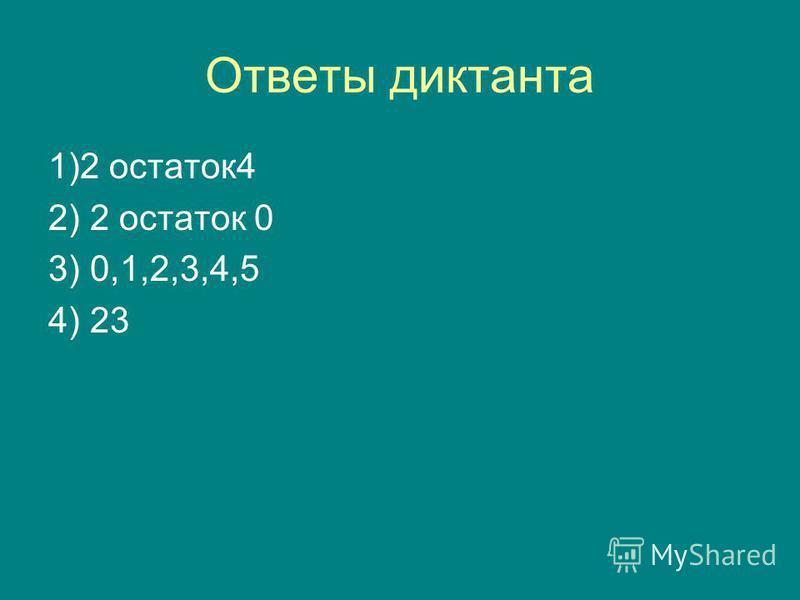 Ответы диктанта 1)2 остаток 4 2) 2 остаток 0 3) 0,1,2,3,4,5 4) 23