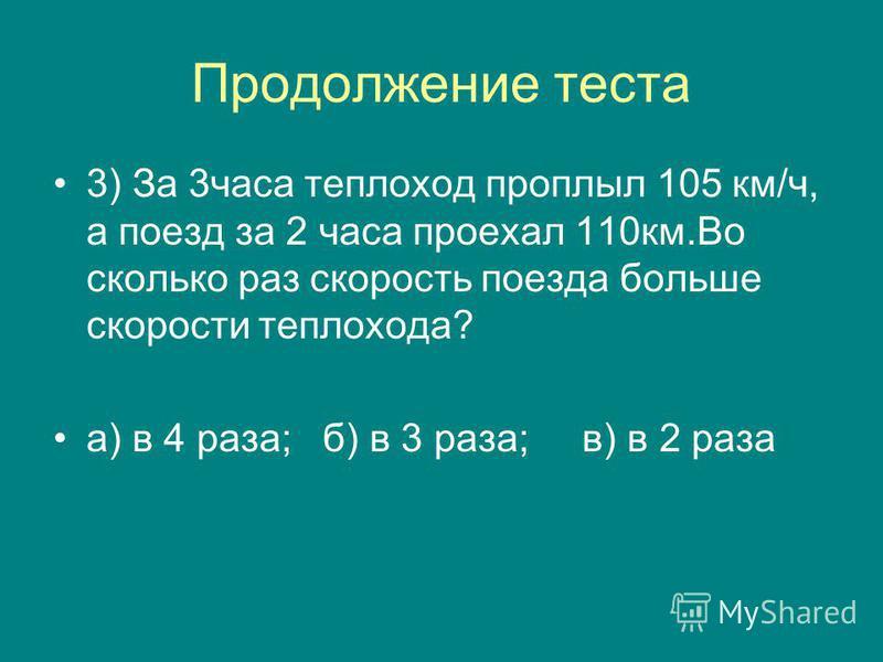 Продолжение теста 3) За 3 часа теплоход проплыл 105 км/ч, а поезд за 2 часа проехал 110 км.Во сколько раз скорость поезда больше скорости теплохода? а) в 4 раза; б) в 3 раза; в) в 2 раза