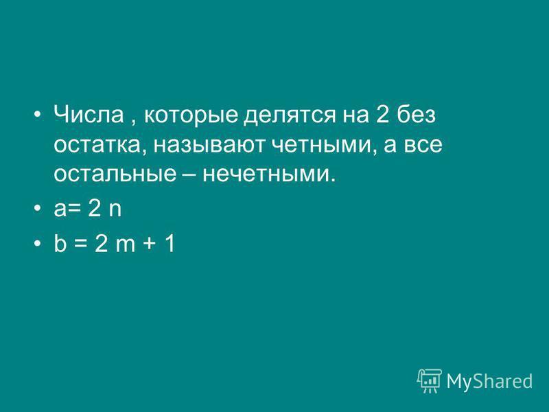 Числа, которые делятся на 2 без остатка, называют четными, а все остальные – нечетными. а= 2 n b = 2 m + 1