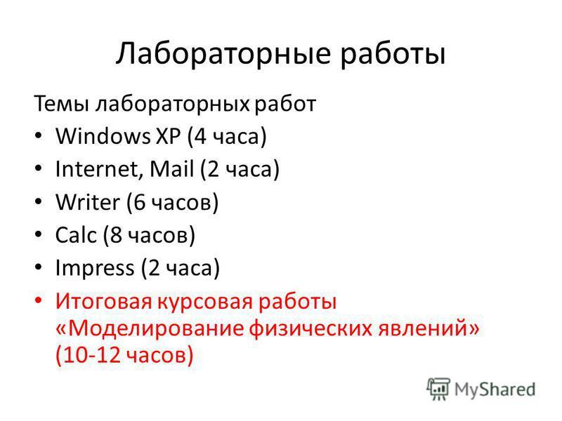 Лабораторные работы Темы лабораторных работ Windows XP (4 часа) Internet, Mail (2 часа) Writer (6 часов) Calc (8 часов) Impress (2 часа) Итоговая курсовая работы «Моделирозвание физических явлений» (10-12 часов)