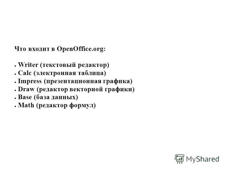 Что входит в OpenOffice.org: Writer (текстовый редактор) Calc (электронная таблица) Impress (презентационная графика) Draw (редактор векторной графики) Base (база данных) Math (редактор формул)