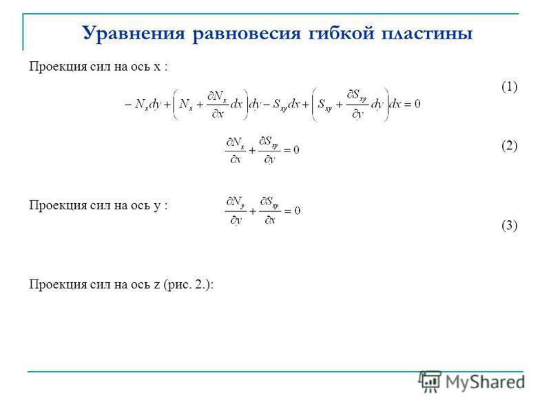 Уравнения равновесия гибкой пластины Проекция сил на ось x : (1) (2) Проекция сил на ось y : (3) Проекция сил на ось z (рис. 2.):