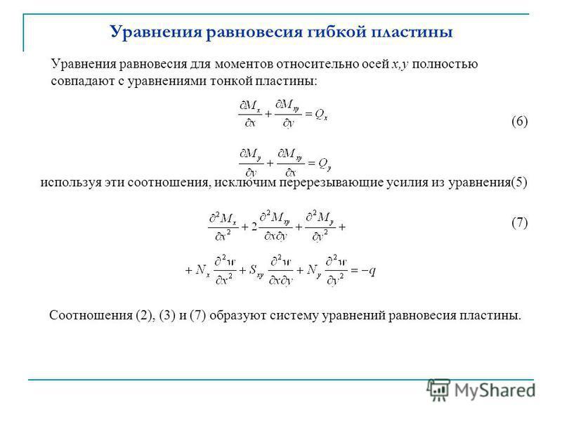 Уравнения равновесия гибкой пластины Уравнения равновесия для моментов относительно осей x,y полностью совпадают с уравнениями тонкой пластины: (6) используя эти соотношения, исключим перерезывающие усилия из уравнения(5) (7) Соотношения (2), (3) и (
