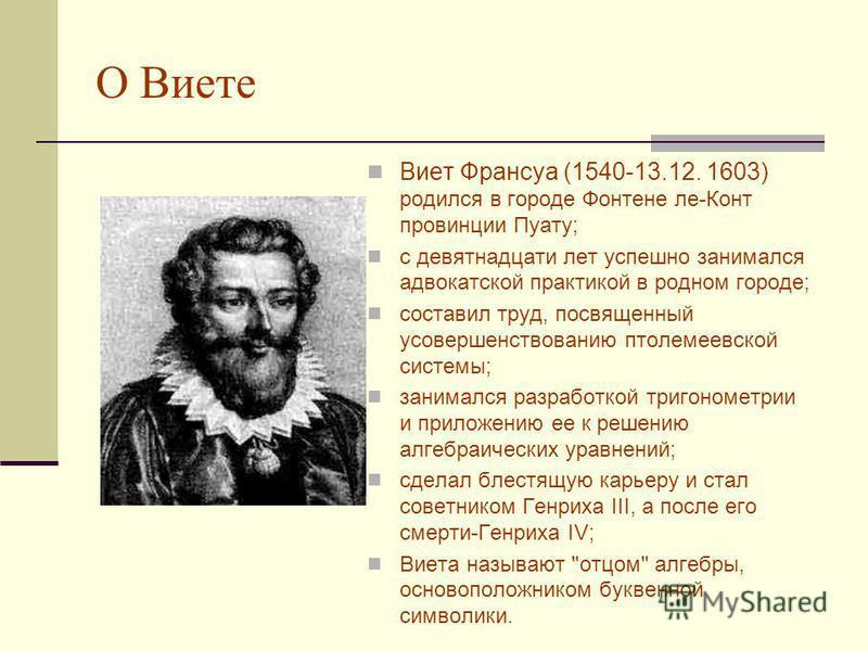 Кто этот ученый? Виет Франсуа (1540-13.12. 1603)- французский математик. Советник Генриха III и Генриха IV. «Отец алгебры. Основоположник буквенной символики. Щелкни по фото и узнаешь об этом ученом
