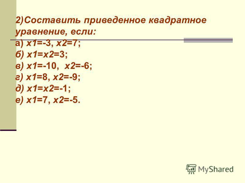 Применение прямой теоремы 1) заменить символ числом: а) х 1 =2; х 2 =3; х 2 -5 х+*=0 б) х 1 =6; х 2 =1; х 2 -*+6=0 в) х 1 =-1; х 2 =-6; х 2 +*+6=0 г) х 1 =1; х 2 =5; х 2 -6 х+*=0 д) х 1 =2; х 2 =3; х 2 -5 х+*=0 е) х 1 =6; х 2 =-1; х 2 - * х+*=0