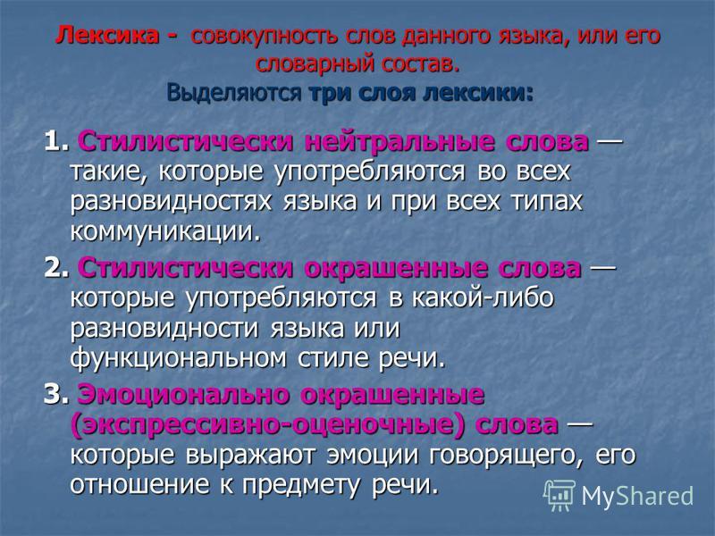 Лексика - совокупность слов данного языка, или его словарный состав. Выделяются три слоя лексики: Лексика - совокупность слов данного языка, или его словарный состав. Выделяются три слоя лексики: 1. Стилистически нейтральные слова такие, которые упот