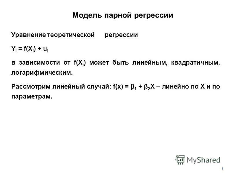 Уравнение теоретической регрессии Y i = f(X i ) + u i в зависимости от f(X i ) может быть линейным, квадратичным, логарифмическим. Рассмотрим линейный случай: f(x) = β 1 + β 2 X – линейно по Х и по параметрам. 9 Модель парной регрессии