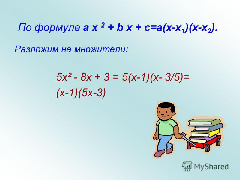 Разложение квадратного трехчлена на множители Если квадратное уравнение a x 2 + b x + c = 0 имеет корни x 1 ; x 2, то выполняется тождество: a x 2 + b x + c=a(x-x 1 )(x-x 2 ).