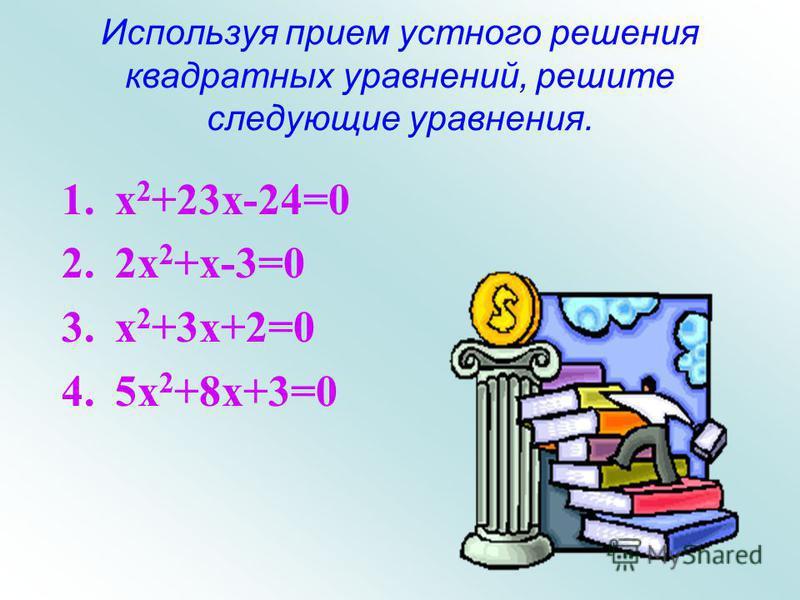 Приёмы устного решения квадратных уравнений. a x 2 + b x + c = 0. 1. Если a + b + c = 0, x 1 = 1, x 2 = 2. Если a - b + c = 0, x 1 = - 1, x 2 =