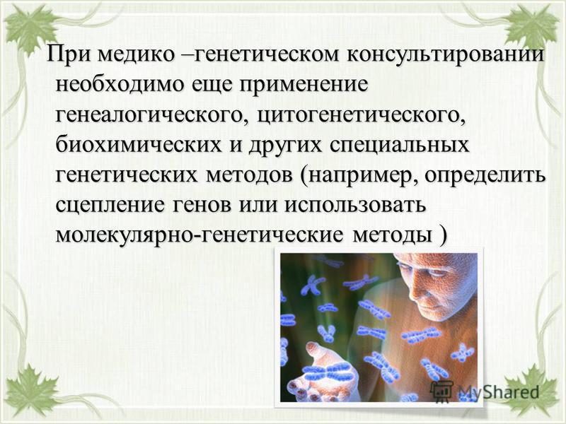 При медико –генетическом консультировании необходимо еще применение генеалогического, цитогенетического, биохимических и других специальных генетических методов (например, определить сцепление генов или использовать молекулярно-генетические методы )