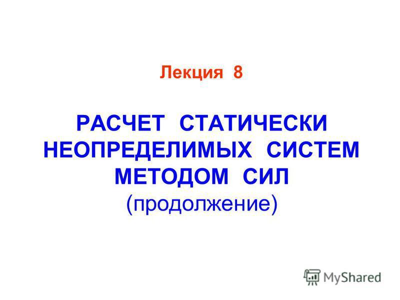 Лекция 8 РАСЧЕТ СТАТИЧЕСКИ НЕОПРЕДЕЛИМЫХ СИСТЕМ МЕТОДОМ СИЛ (продолжение)