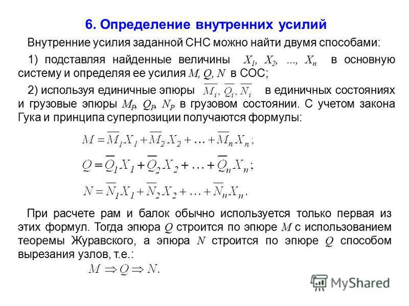 6. Определение внутренних усилий Внутренние усилия заданной СНС можно найти двумя способами: 1) подставляя найденные величины X 1, X 2, …, X n в основную систему и определяя ее усилия M, Q, N в СОС; 2) используя единичные эпюры в единичных состояниях