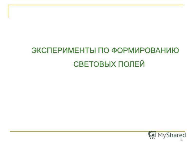 ЭКСПЕРИМЕНТЫ ПО ФОРМИРОВАНИЮ СВЕТОВЫХ ПОЛЕЙ 47