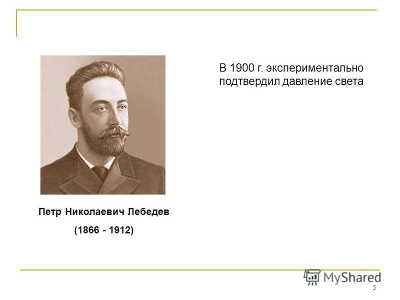 5 Петр Николаевич Лебедев (1866 - 1912) В 1900 г. экспериментально подтвердил давление света