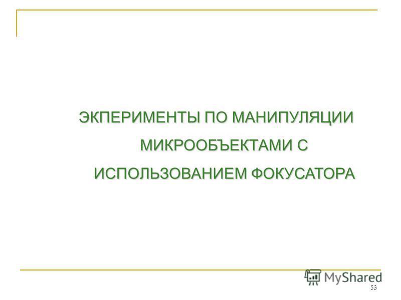ЭКПЕРИМЕНТЫ ПО МАНИПУЛЯЦИИ МИКРООБЪЕКТАМИ С ИСПОЛЬЗОВАНИЕМ ФОКУСАТОРА 53