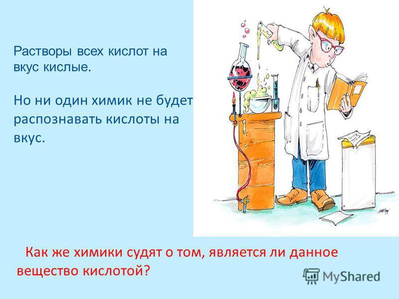 Как же химики судят о том, является ли данное вещество кислотой? Растворы всех кислот на вкус кислые. Но ни один химик не будет распознавать кислоты на вкус.
