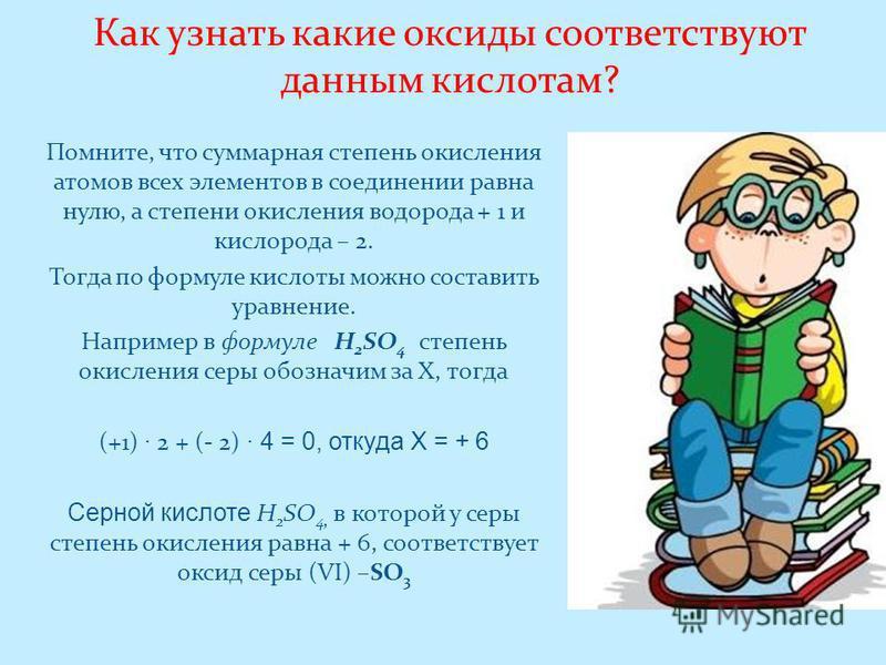 Как узнать какие оксиды соответствуют данным кислотам? Помните, что суммарная степень окисления атомов всех элементов в соединении равна нулю, а степени окисления водорода + 1 и кислорода – 2. Тогда по формуле кислоты можно составить уравнение. Напри