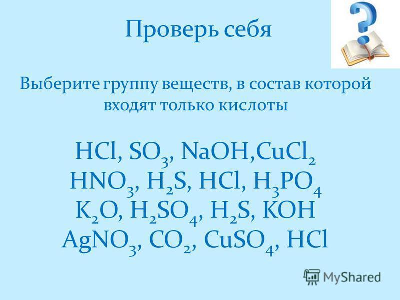 Проверь себя Выберите группу веществ, в состав которой входят только кислоты HCl, SO 3, NaOH,CuCl 2 HNO 3, H 2 S, HCl, H 3 PO 4 K 2 O, H 2 SO 4, H 2 S, KOH AgNO 3, CO 2, CuSO 4, HCl