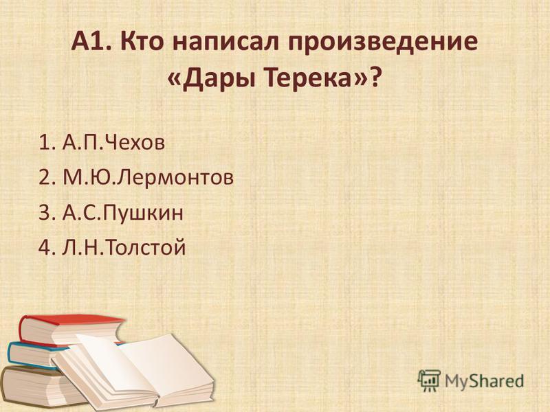 А1. Кто написал произведение «Дары Терека»? 1. А.П.Чехов 2. М.Ю.Лермонтов 3. А.С.Пушкин 4. Л.Н.Толстой