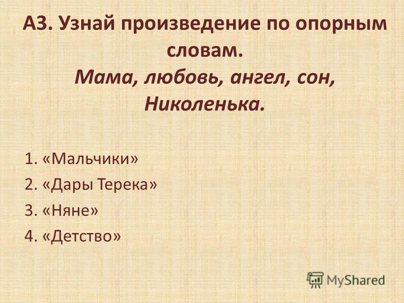 А3. Узнай произведение по опорным словам. Мама, любовь, ангел, сон, Николенька. 1. «Мальчики» 2. «Дары Терека» 3. «Няне» 4. «Детство»