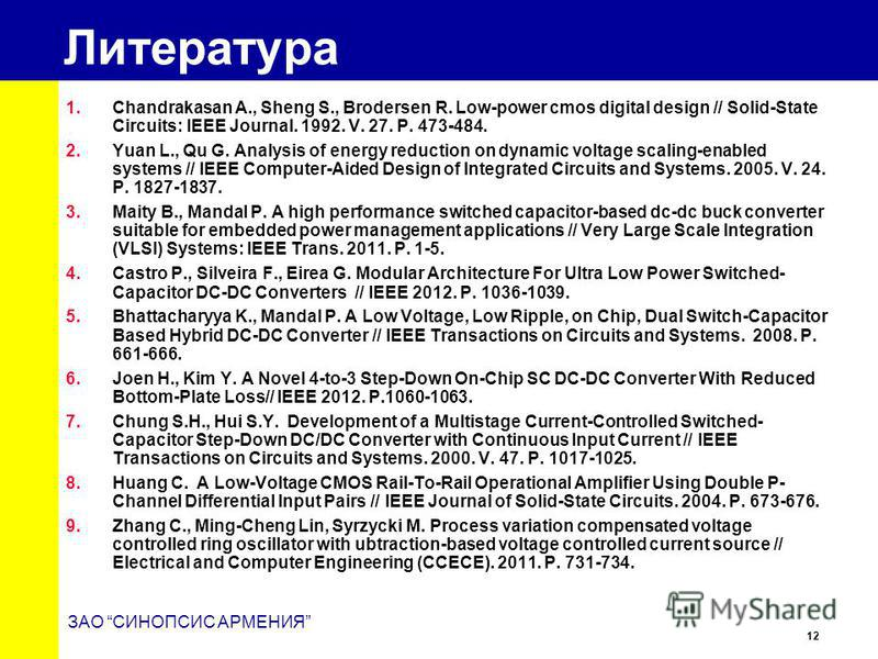 12 ЗАО СИНОПСИС АРМЕНИЯ Литература 1. Chandrakasan A., Sheng S., Brodersen R. Low-power cmos digital design // Solid-State Circuits: IEEE Journal. 1992. V. 27. P. 473-484. 2. Yuan L., Qu G. Analysis of energy reduction on dynamic voltage scaling-enab