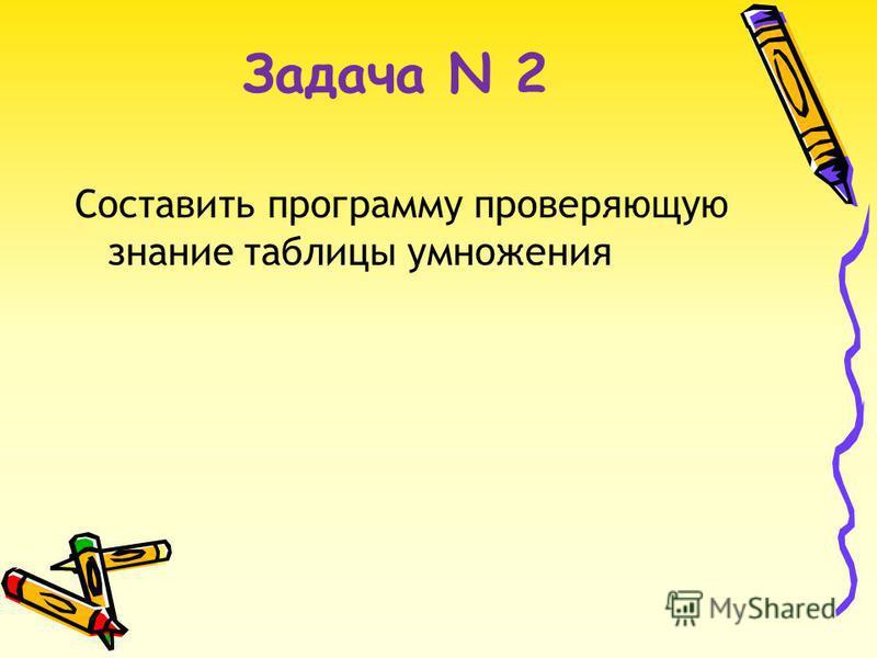 Задача N 2 Составить программу проверяющую знание таблицы умножения