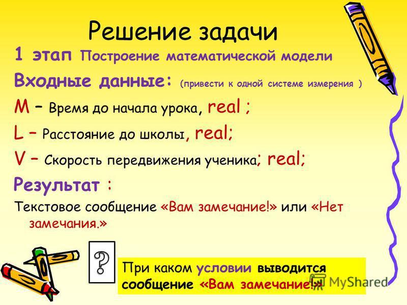 Решение задачи 1 этап Построение математической модели Входные данные: (привести к одной системе измерения ) М – Время до начала урока, real ; L – Расстояние до школы, real; V – Скорость передвижения ученика ; real; Результат : Текстовое сообщение «В