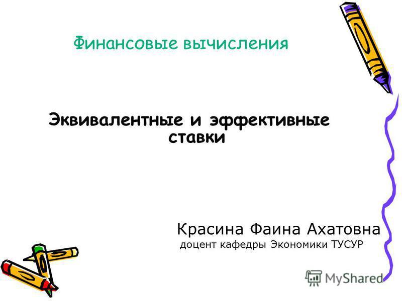 Финансовые вычисления Эквивалентные и эффективные ставки Красина Фаина Ахатовна доцент кафедры Экономики ТУСУР