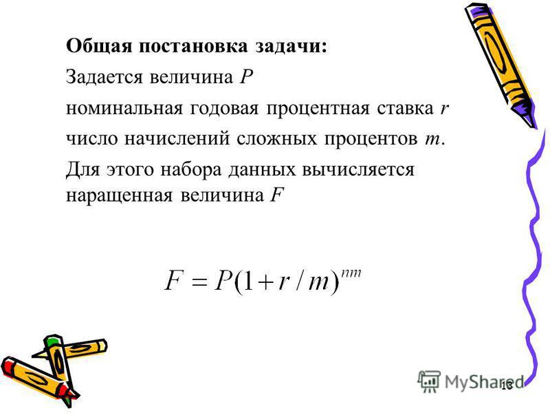 13 Общая постановка задачи: Задается величина Р номинальная годовая процентная ставка r число начислений сложных процентов m. Для этого набора данных вычисляется наращенная величина F
