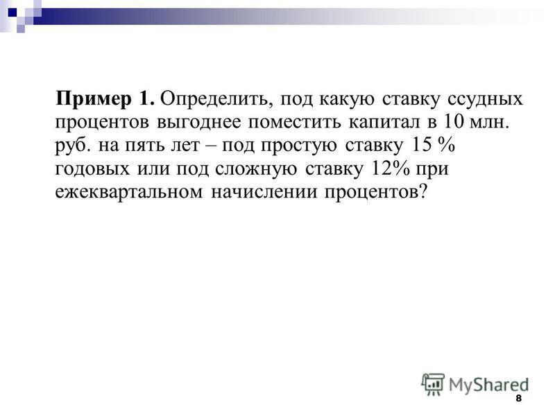 8 Пример 1. Определить, под какую ставку ссудных процентов выгоднее поместить капитал в 10 млн. руб. на пять лет – под простую ставку 15 % годовых или под сложную ставку 12% при ежеквартальном начислении процентов?