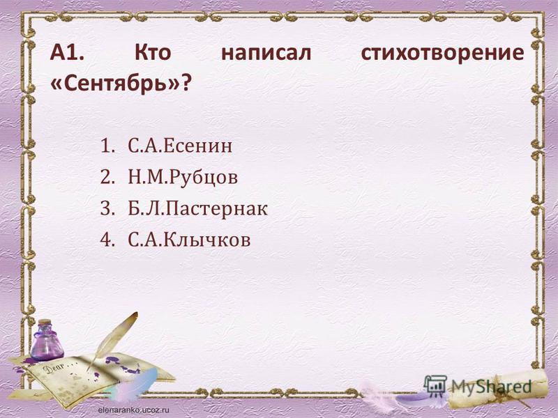 А1. Кто написал стихотворение «Сентябрь»? 1.С.А.Есенин 2.Н.М.Рубцов 3.Б.Л.Пастернак 4.С.А.Клычков