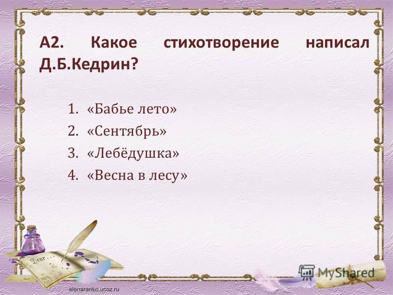 А2. Какое стихотворение написал Д.Б.Кедрин? 1.«Бабье лето» 2.«Сентябрь» 3.«Лебёдушка» 4.«Весна в лесу»