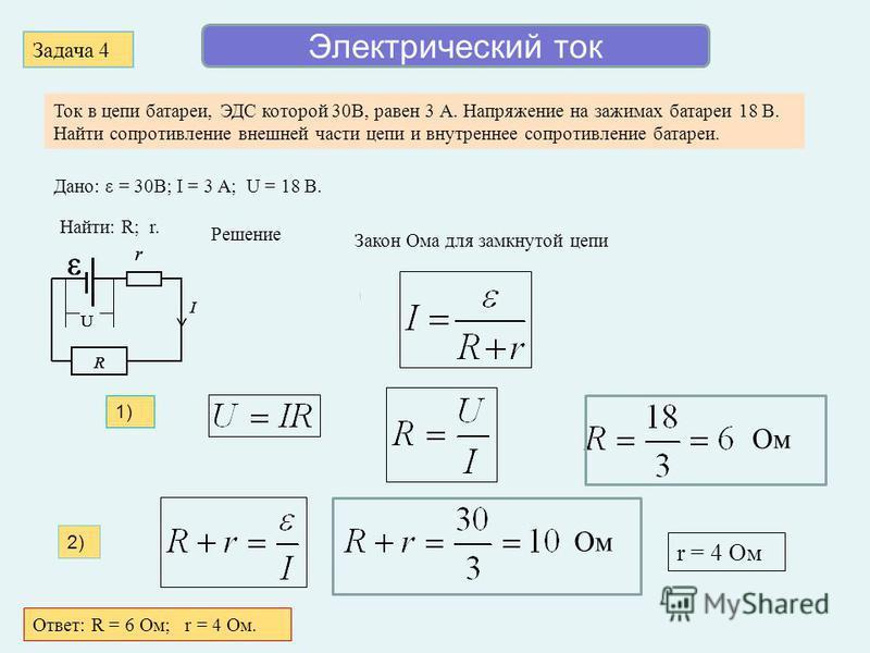 Электрический ток Задача 4 Ток в цепи батареи, ЭДС которой 30В, равен 3 А. Напряжение на зажимах батареи 18 В. Найти сопротивление внешней части цепи и внутреннее сопротивление батареи. Дано: ε = 30В; I = 3 A; U = 18 В. Найти: R; r. U I ε r R Решение