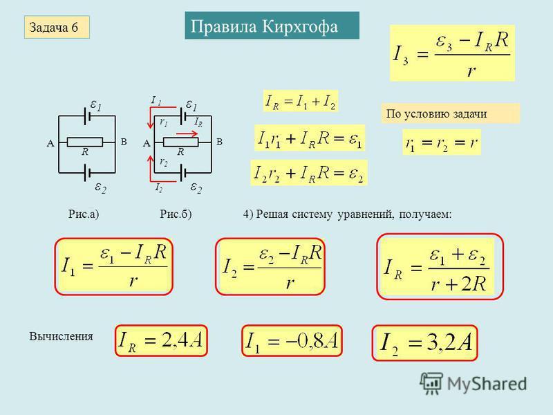 Задача 6 Правила Кирхгофа ε1ε1 А В R ε2ε2 ε1ε1 А В R ε2ε2 r1r1 r2r2 I 1 I2I2 IRIR Рис.а)Рис.б) По условию задачи 4) Решая систему уравнений, получаем: Вычисления