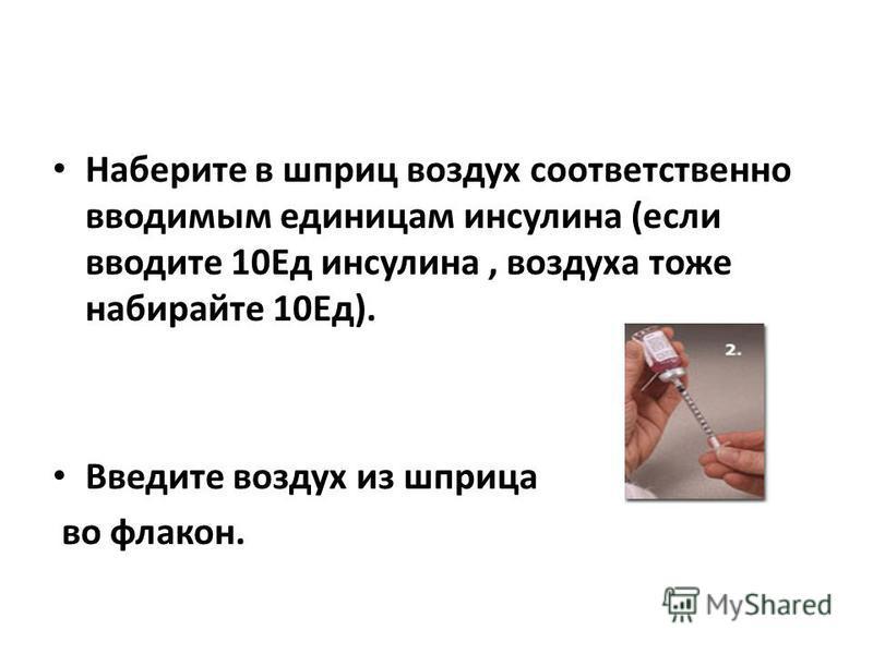 Наберите в шприц воздух соответственно вводимым единицам инсулина (если вводите 10Ед инсулина, воздуха тоже набирайте 10Ед). Введите воздух из шприца во флакон.