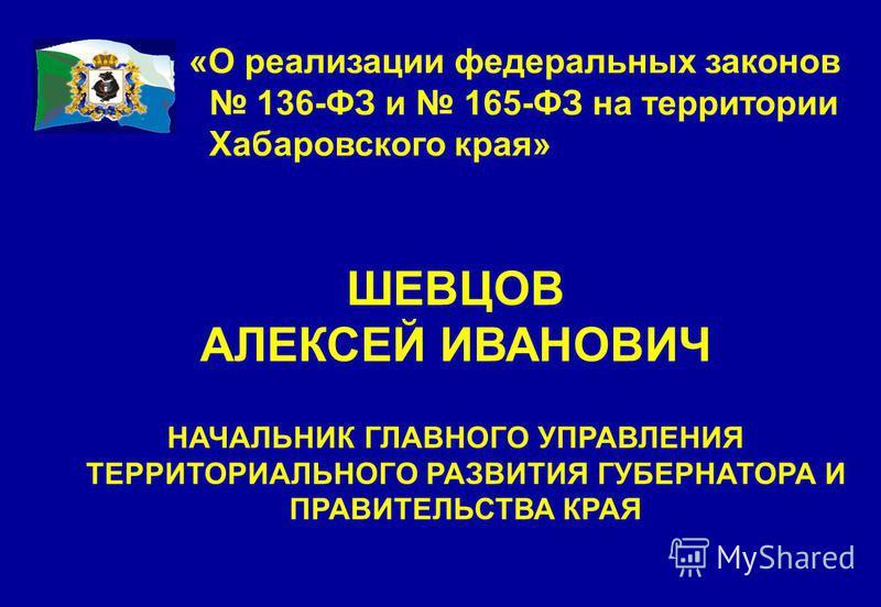 ШЕВЦОВ АЛЕКСЕЙ ИВАНОВИЧ НАЧАЛЬНИК ГЛАВНОГО УПРАВЛЕНИЯ ТЕРРИТОРИАЛЬНОГО РАЗВИТИЯ ГУБЕРНАТОРА И ПРАВИТЕЛЬСТВА КРАЯ «О реализации федеральных законов 136-ФЗ и 165-ФЗ на территории Хабаровского края»