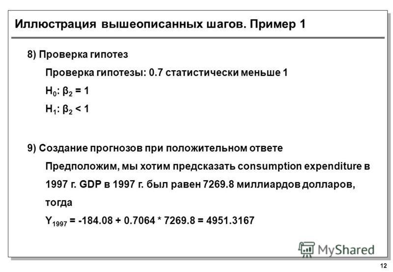 12 Иллюстрация вышеописанных шагов. Пример 1 8) Проверка гипотез Проверка гипотезы: 0.7 статистически меньше 1 H 0 : β 2 = 1 H 1 : β 2 < 1 9) Создание прогнозов при положительном ответе Предположим, мы хотим предсказать consumption expenditure в 1997