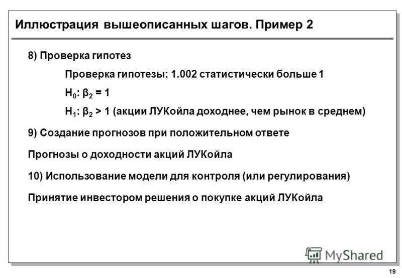 19 Иллюстрация вышеописанных шагов. Пример 2 8) Проверка гипотез Проверка гипотезы: 1.002 статистически больше 1 H 0 : β 2 = 1 H 1 : β 2 > 1 (акции ЛУКойла доходнее, чем рынок в среднем) 9) Создание прогнозов при положительном ответе Прогнозы о доход