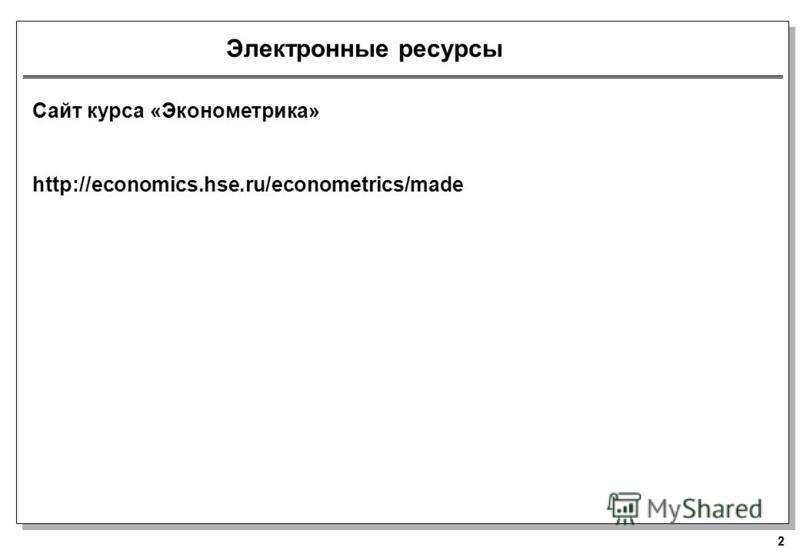 2 Электронные ресурсы Сайт курса «Эконометрика» http://economics.hse.ru/econometrics/made