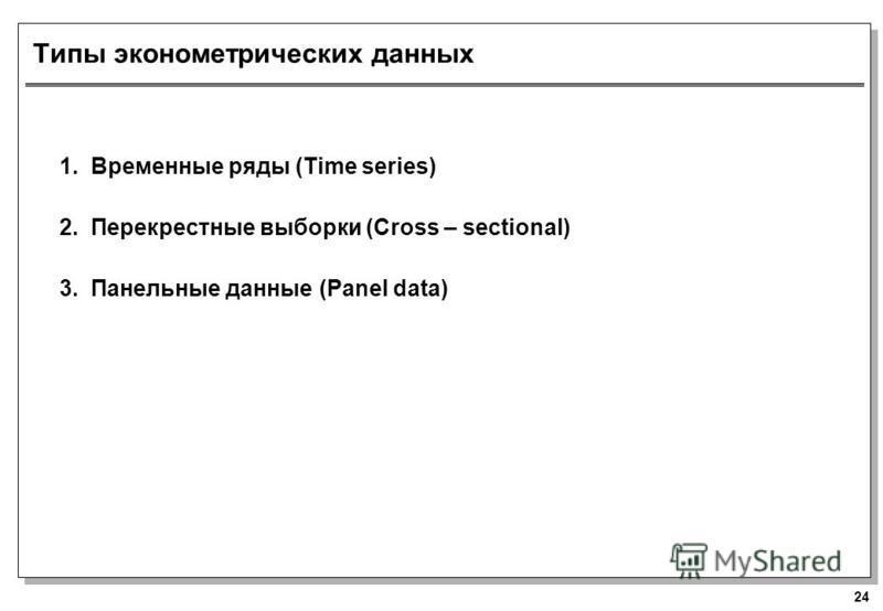 24 Типы эконометрических данных 1. Временные ряды (Time series) 2. Перекрестные выборки (Cross – sectional) 3. Панельные данные (Panel data)