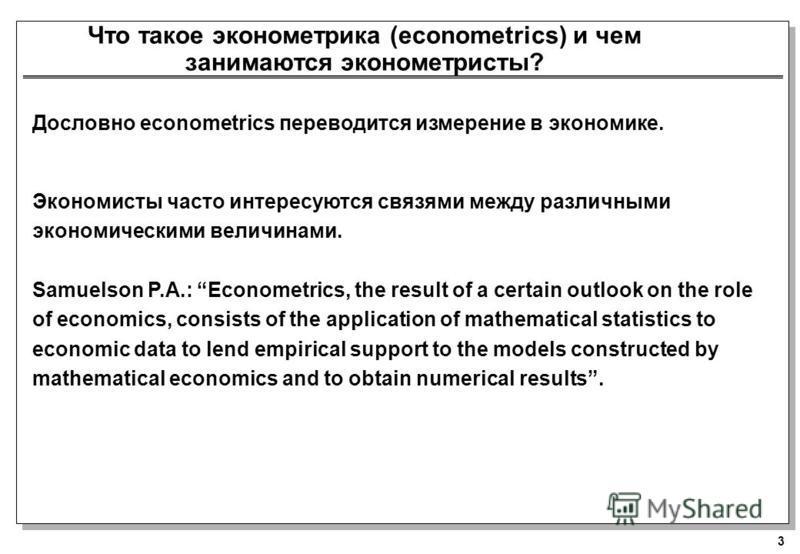 3 Что такое эконометрика (econometrics) и чем занимаются эконометристы? Дословно econometrics переводится измерение в экономике. Экономисты часто интересуются связями между различными экономическими величинами. Samuelson P.A.: Econometrics, the resul
