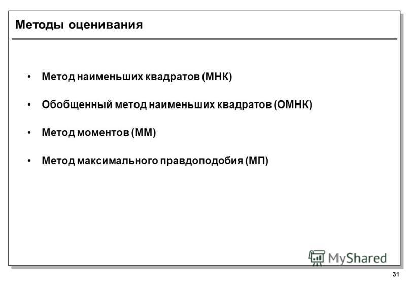 31 Методы оценивания Метод наименьших квадратов (МНК) Обобщенный метод наименьших квадратов (ОМНК) Метод моментов (MM) Метод максимального правдоподобия (MП)