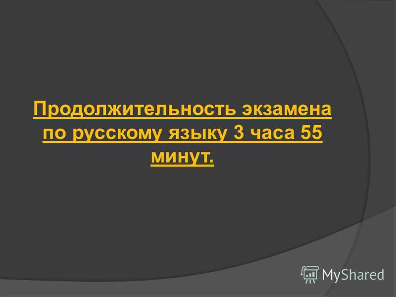 Продолжительность экзамена по русскому языку 3 часа 55 минут.