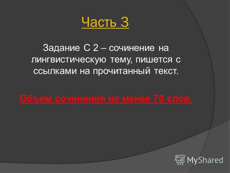 Часть 3 Задание С 2 – сочинение на лингвистическую тему, пишется с ссылками на прочитанный текст. Объем сочинения не менее 70 слов.