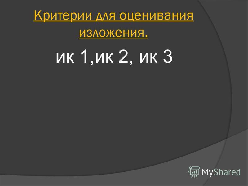 Критерии для оценивания изложения. ик 1,ик 2, ик 3