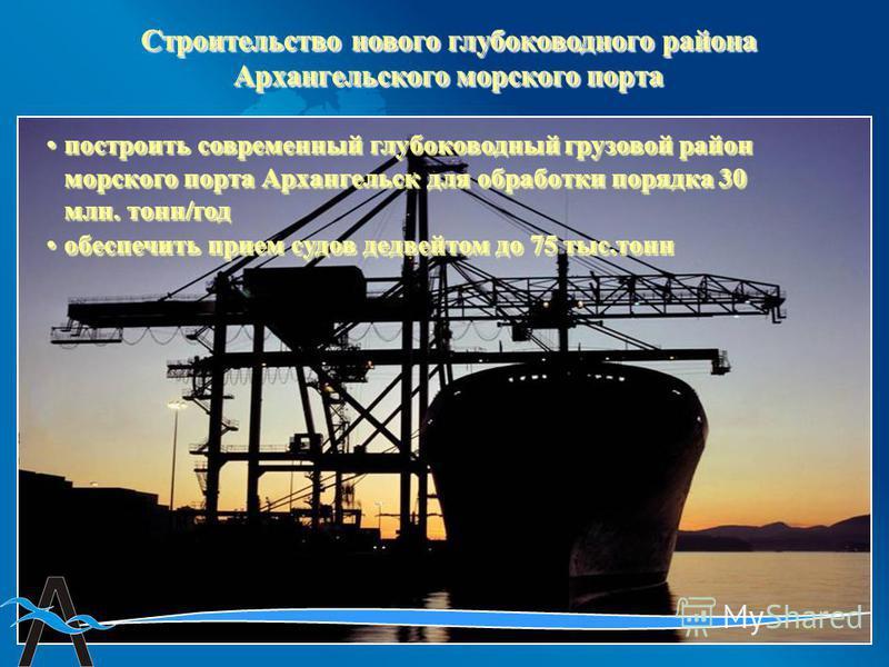 построить современный глубоководный грузовой район морского порта Архангельск для обработки порядка 30 млн. тонн/год построить современный глубоководный грузовой район морского порта Архангельск для обработки порядка 30 млн. тонн/год Строительство но