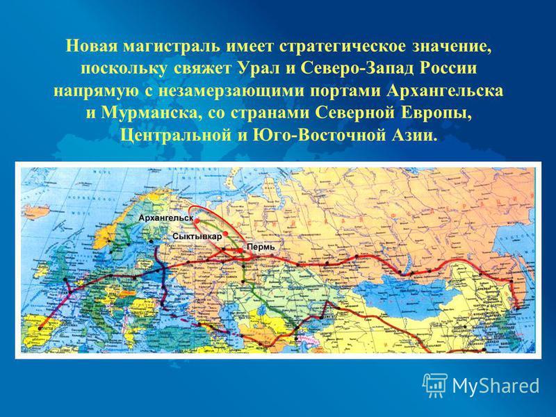 Новая магистраль имеет стратегическое значение, поскольку свяжет Урал и Северо-Запад России напрямую с незамерзающими портами Архангельска и Мурманска, со странами Северной Европы, Центральной и Юго-Восточной Азии.