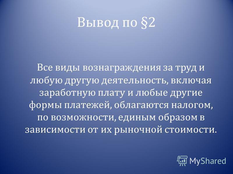 Вывод по §2 Все виды вознаграждения за труд и любую другую деятельность, включая заработную плату и любые другие формы платежей, облагаются налогом, по возможности, единым образом в зависимости от их рыночной стоимости.