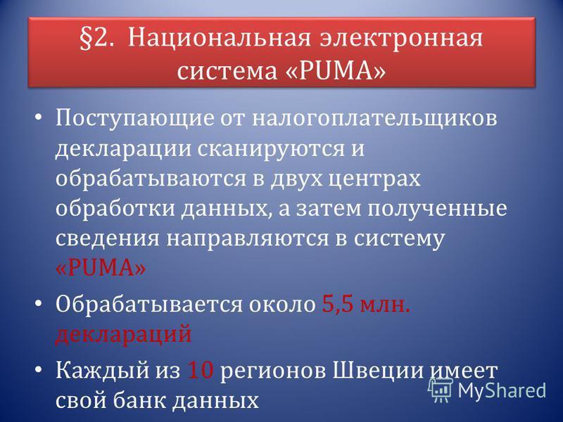 §2. Национальная электронная система «PUMA» Поступающие от налогоплательщиков декларации сканируются и обрабатываются в двух центрах обработки данных, а затем полученные сведения направляются в систему «PUMA» Обрабатывается около 5,5 млн. деклараций