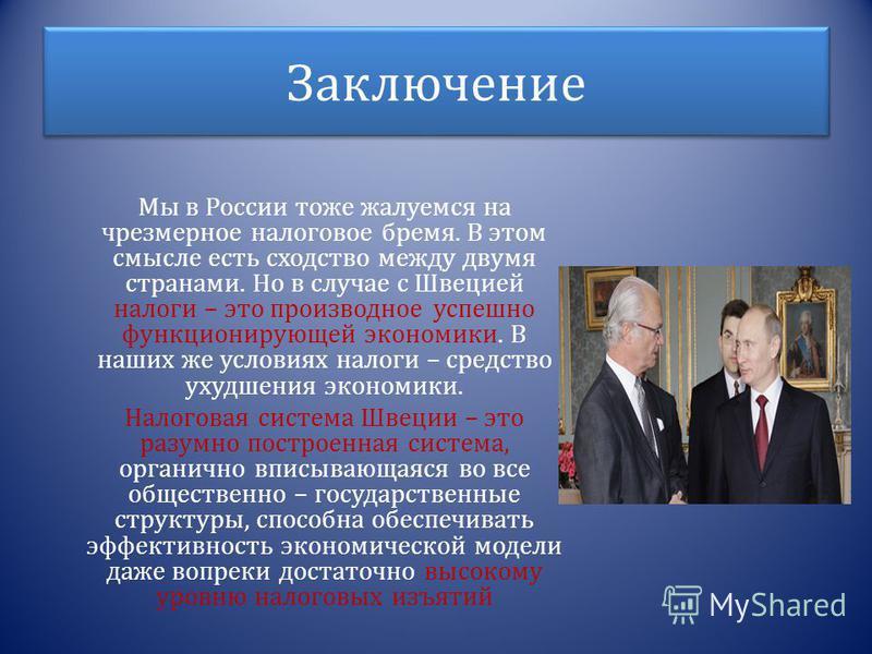 Заключение Мы в России тоже жалуемся на чрезмерное налоговое бремя. В этом смысле есть сходство между двумя странами. Но в случае с Швецией налоги – это производное успешно функционирующей экономики. В наших же условиях налоги – средство ухудшения эк